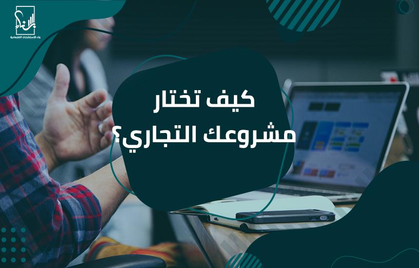 تختار مشروعك التجاري ؟ - كيف تختار مشروعك التجاري ؟