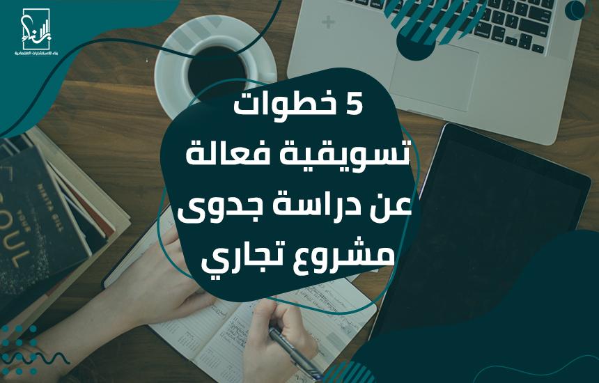 5 خطوات تسويقية فعالة عن دراسة جدوى مشروع تجاري - 5 خطوات تسويقية فعالة عن دراسة جدوى مشروع تجاري