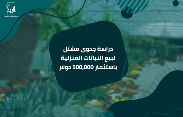 دراسة جدوى مشتل لبيع النباتات المنزلية باستثمار 500,000 دولار