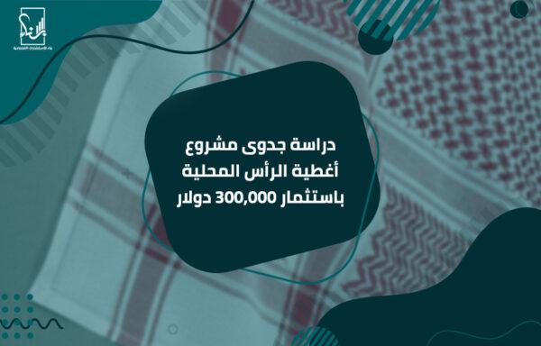 دراسة جدوى مشروع أغطية الرأس المحلية باستثمار 300,000 دولار