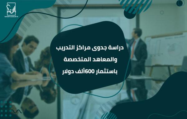 دراسة جدوى مراكز التدريب والمعاهد المتخصصة باستثمار 600ألف دولار