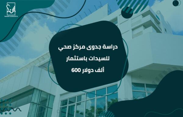 دراسة جدوى مركز صحي للسيدات باستثمار 600 ألف دولار