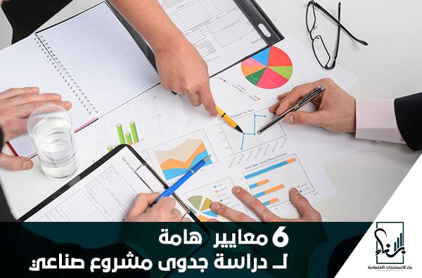 6 معاييرهامة لـــ دراسة جدوى مشروع صناعي