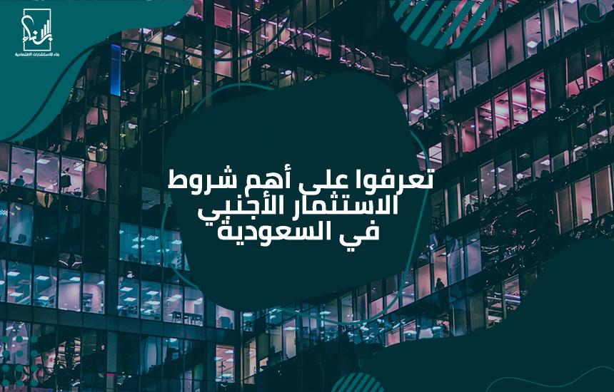 على أهم شروط الاستثمار الأجنبي في السعودية - تعرفوا على أهم شروط الاستثمار الأجنبي في السعودية