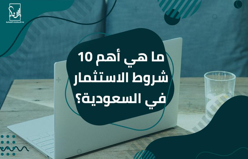 هي أهم 10 شروط الاستثمار في السعودية ؟ - ما هي أهم 10 شروط الاستثمار في السعودية ؟