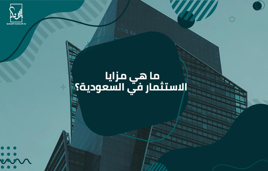 هي مزايا الاستثمار في السعودية؟ - ما هي مزايا الاستثمار في السعودية؟