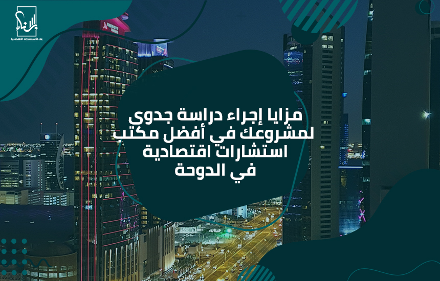 إجرااء دراسة جدوى لمشروعك في أفضل مكتب استشارات اقتصادية في الدوحة - مزايا إجراء دراسة جدوى لمشروعك في أفضل مكتب استشارات اقتصادية في الدوحة