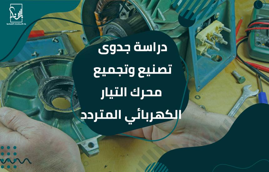 جدوى تصنيع وتجميع محرك التيار الكهربائي المتردد - دراسة جدوى تصنيع وتجميع محرك التيار الكهربائي المتردد