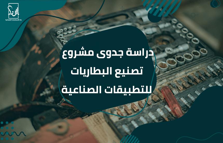 جدوى مشروع تصنيع البطاريات للتطبيقات الصناعية - دراسة جدوى مشروع تصنيع البطاريات للتطبيقات الصناعية