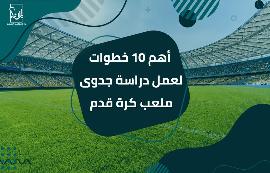 10 خطوات لعمل دراسة جدوى ملعب كرة قدم - أهم 10 خطوات لعمل دراسة جدوى ملعب كرة قدم