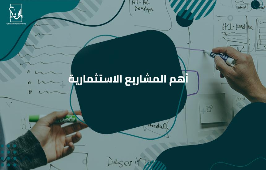 المشاريع الاستثمارية - أهم المشاريع الاستثمارية
