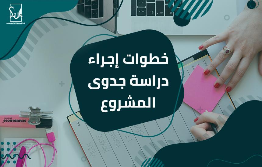إجراء دراسة جدوى المشروع - خطوات إجراء دراسة جدوى المشروع