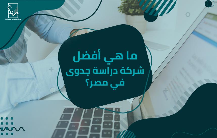 ما هي أفضل شركة دراسة جدوى في مصر؟