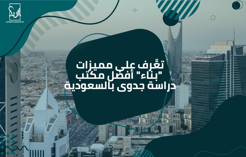 """تعَّرف على مميزات """"بناء"""" أفضل مكتب دراسة جدوى بالسعودية"""