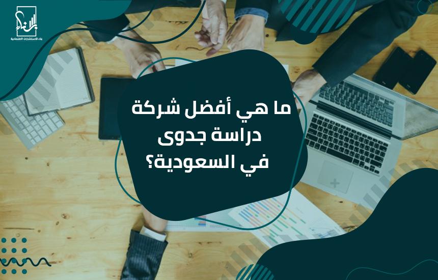 ما هي أفضل شركة دراسة جدوى في السعودية؟