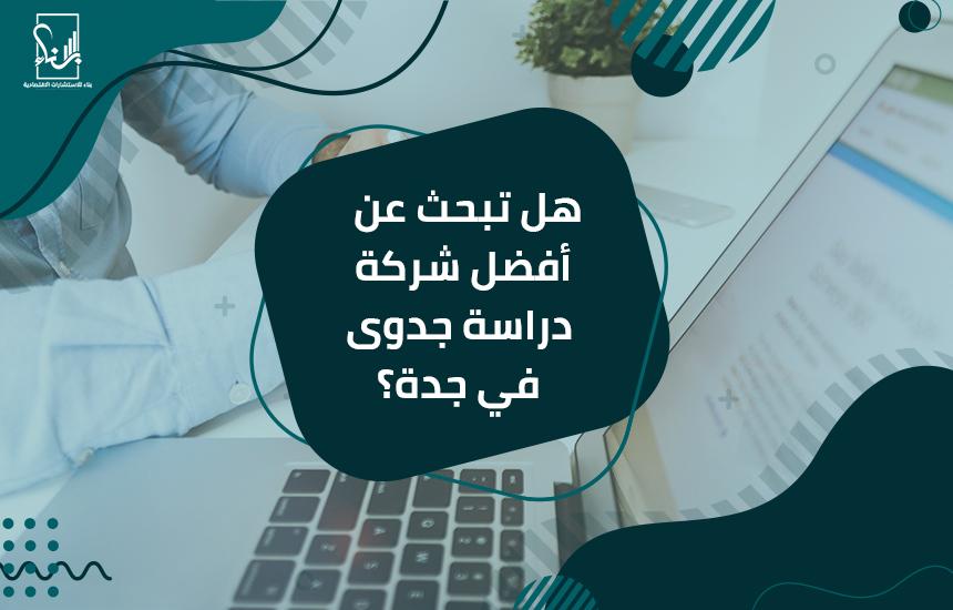 هل تبحث عن أفضل شركة دراسة جدوى في جدة؟