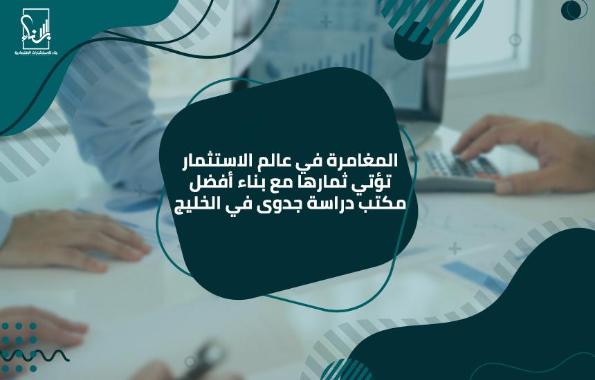 المغامرة في عالم الاستثمار تؤتي ثمارها مع بناء أفضل مكتب دراسة جدوى في الخليج