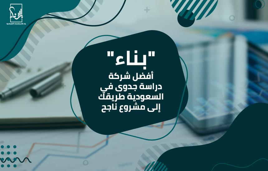 """""""بناء"""" أفضل شركة دراسة جدوى في السعودية طريقك إلى مشروع ناجح"""