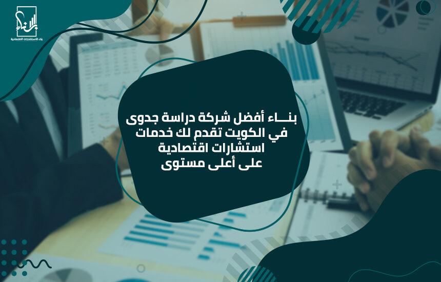 بناء أفضل شركة دراسة جدوى في الكويت تقدم لك خدمات استشارات اقتصادية على أعلى مستوى