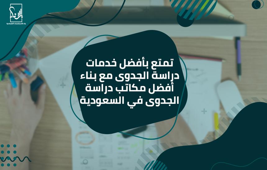 تمتع بأفضل خدمات دراسة الجدوى مع بناء أفضل مكاتب دراسة الجدوى في السعودية