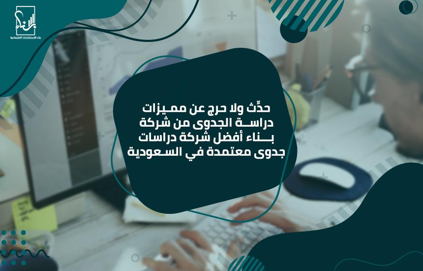 حدِّث ولا حرج عن مميزات دراسة الجدوى من شركة بناء أفضل شركة دراسات جدوى معتمدة في السعودية