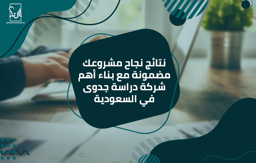 نتائج نجاح مشروعك مضمونة مع بناء أهم شركة دراسة جدوى في السعودية