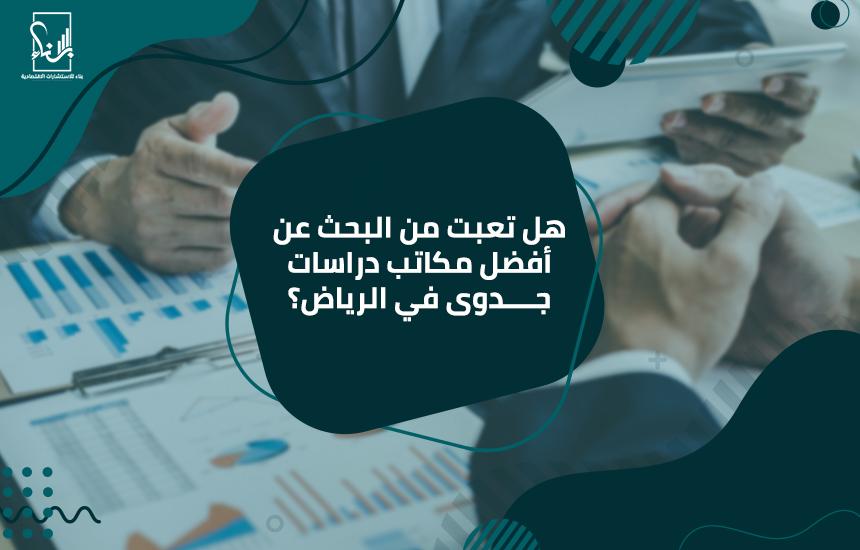 هل تعبت من البحث عن أفضل مكاتب دراسات جدوى في الرياض؟