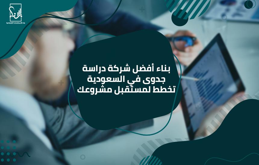 بناء أفضل شركة دراسة جدوى في السعودية تخطط لمستقبل مشروعك