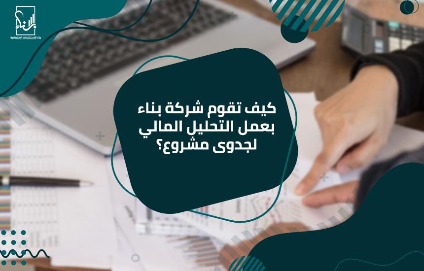 كيف تقوم شركة بناء بعمل التحليل المالي لجدوى مشروع؟أفضل شركة دراسة جدوى بالسعودية
