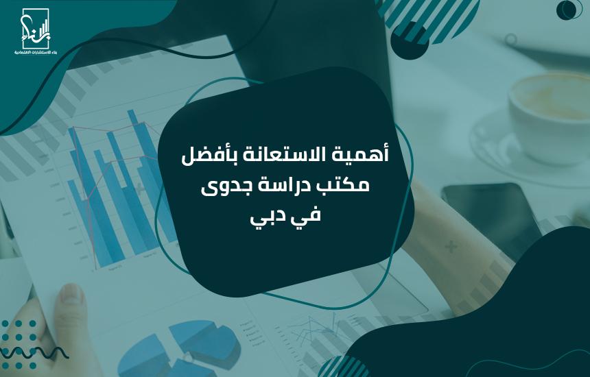 أهمية الاستعانة بأفضل مكتب دراسة جدوى في دبي