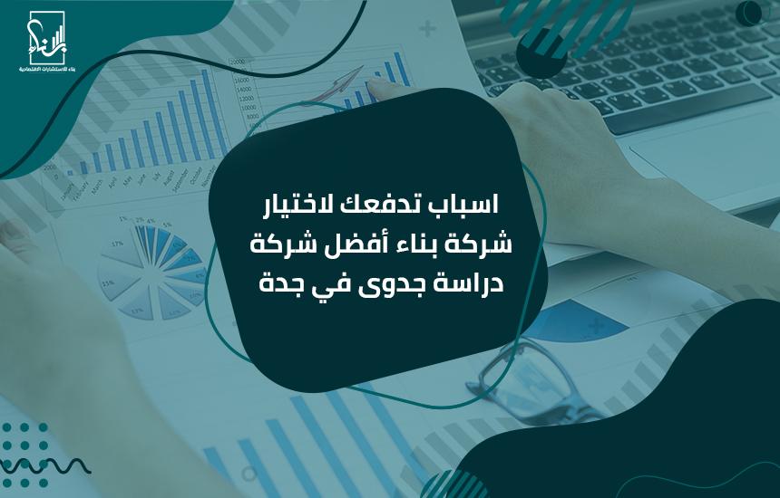اسباب تدفعك لاختيار شركة بناء أفضل شركة دراسة جدوى في جدة
