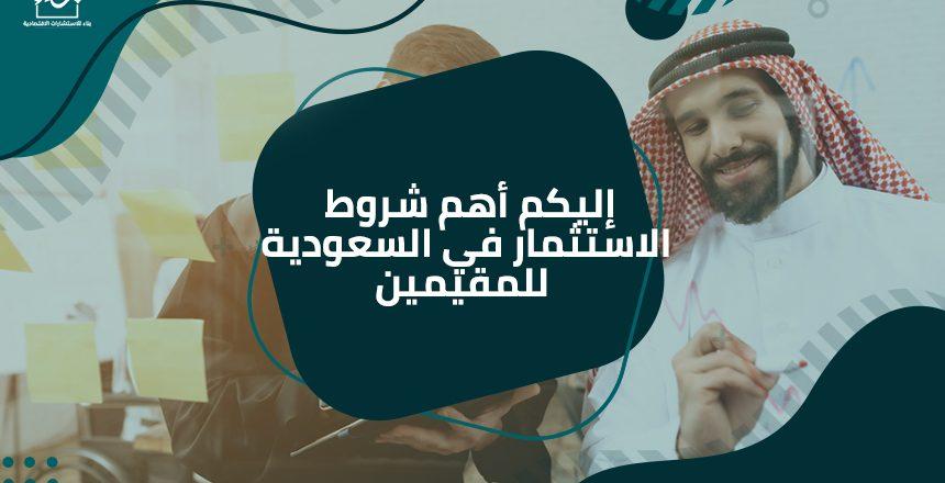 إليكم أهم شروط الاستثمار في السعودية للمقيمين