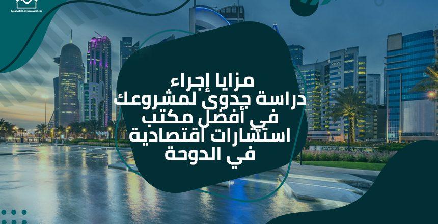 مزايا إجراء دراسة جدوى لمشروعك في أفضل مكتب استشارات اقتصادية في الدوحة