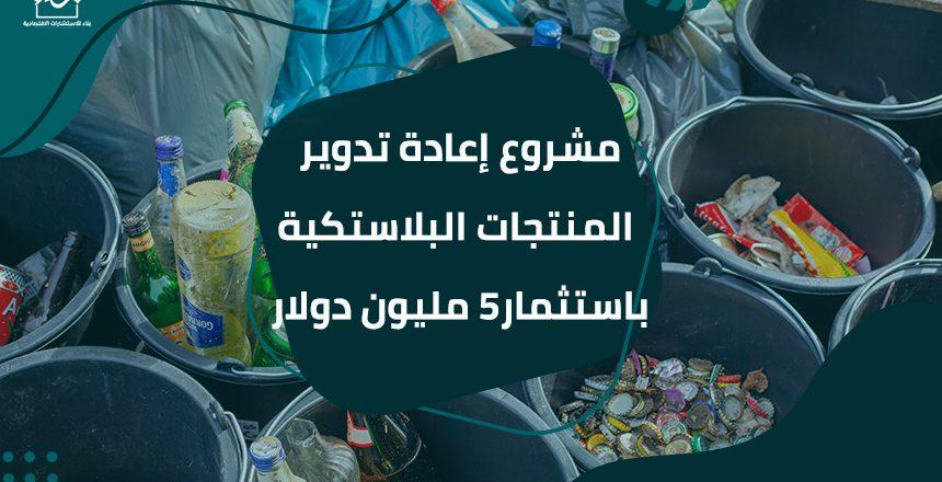 مشروع إعادة تدوير المنتجات البلاستكية باستثمار5 مليون دولار