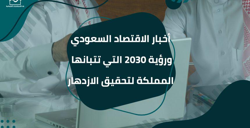 أخبار الاقتصاد السعودي ورؤية 2030 التي تتبانها المملكة لتحقيق الازدهار