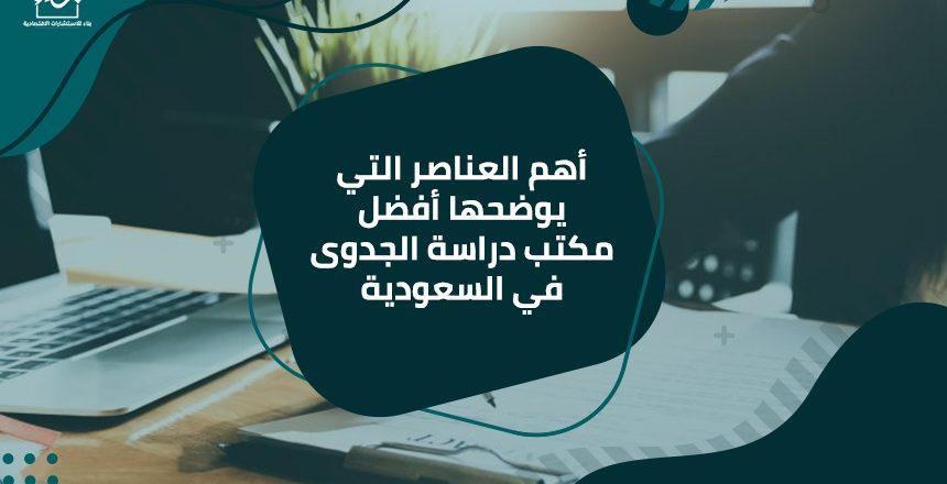 أهم العناصر التي يوضحها أفضل مكتب دراسة الجدوى في السعودية