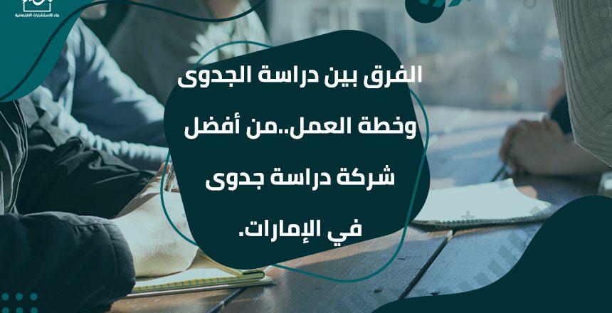 الفرق بين دراسة الجدوى وخطة العمل من أفضل شركة دراسة جدوى في الإمارات