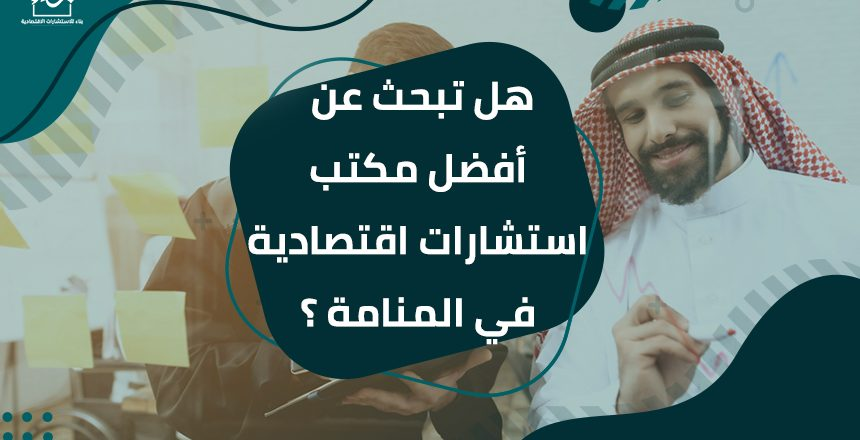 هل تبحث عن أفضل مكتب استشارات اقتصادية في المنامة ؟