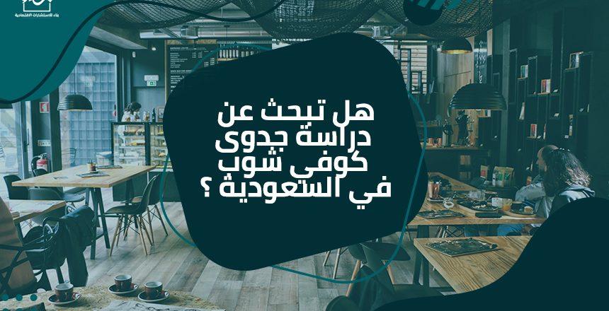 هل تبحث عن دراسة جدوى كوفي شوب في السعودية ؟