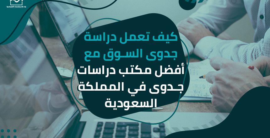 كيف تعمل دراسة جدوى السوق مع أفضل مكتب دراسات جدوى في المملكة السعودية