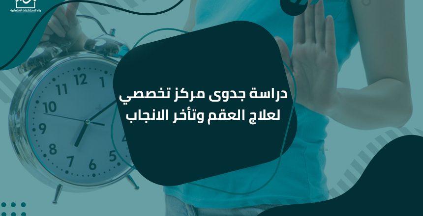 دراسة جدوى مركز تخصصي لعلاج العقم وتأخر الانجاب