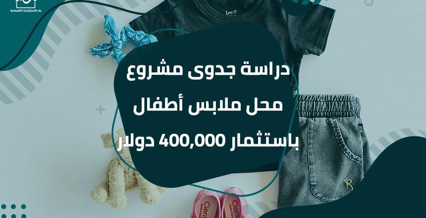 دراسة جدوى مشروع محل ملابس أطفال باستثمار 400,000 دولار