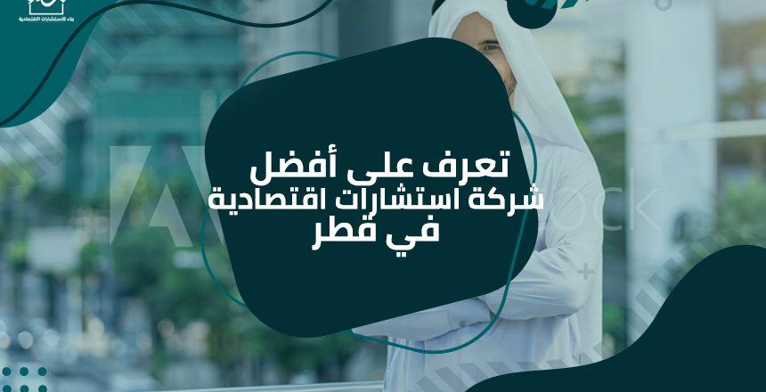 تعرف على أفضل شركة استشارات اقتصادية في قطر