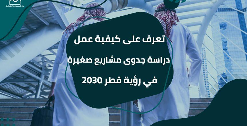 تعرف على كيفية عمل دراسة جدوى مشاريع صغيرة في رؤية قطر 2030