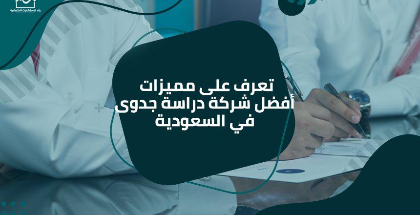 تعرف على مميزات أفضل شركة دراسة جدوى في السعودية