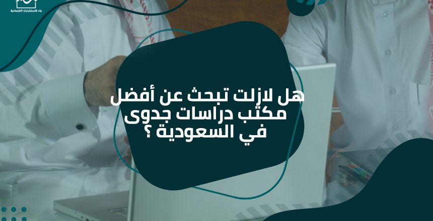 هل لازلت تبحث عن أفضل مكتب دراسات جدوى في السعودية ؟