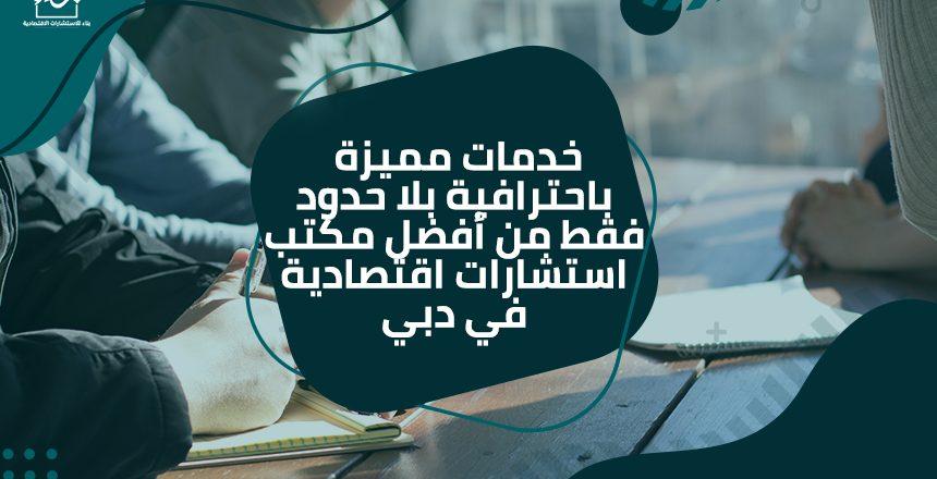 خدمات مميزة باحترافية بلا حدود فقط من أفضل مكتب استشارات اقتصادية في دبي