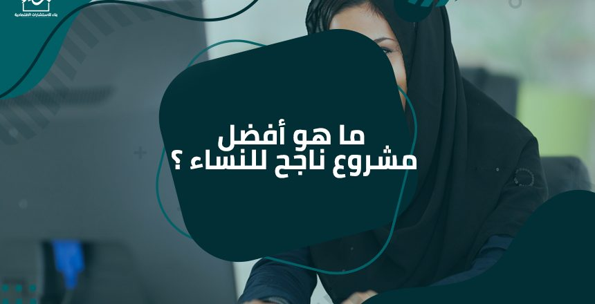 ما هو أفضل مشروع ناجح للنساء ؟