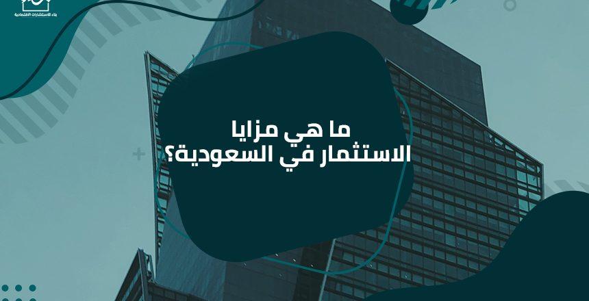 ما هي مزايا الاستثمار في السعودية؟