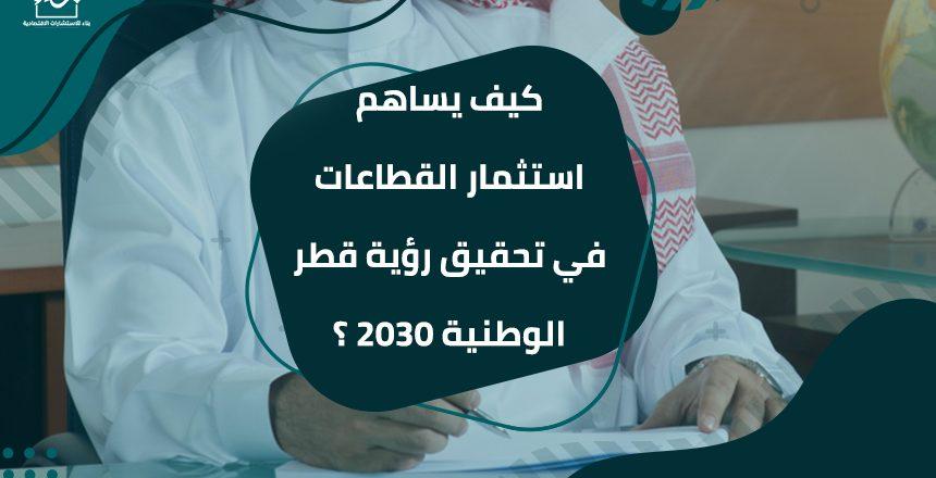 كيف يساهم استثمار القطاعات في تحقيق رؤية قطر الوطنية 2030 ؟